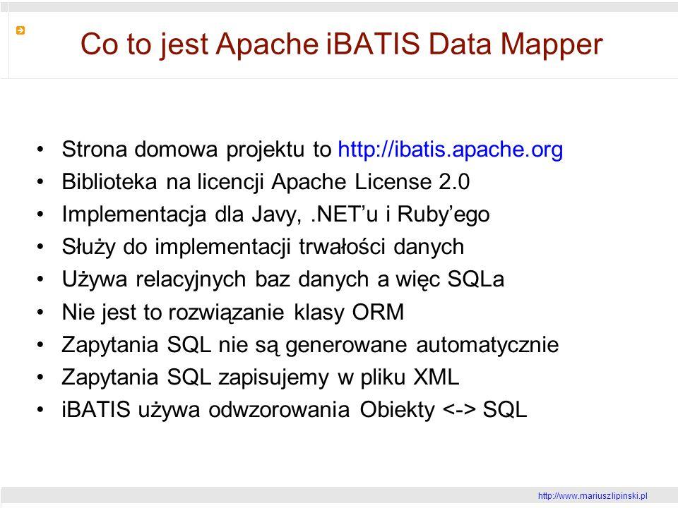 http://www.mariusz lipinski.pl Co to jest Apache iBATIS Data Mapper Strona domowa projektu to http://ibatis.apache.org Biblioteka na licencji Apache License 2.0 Implementacja dla Javy,.NETu i Rubyego Służy do implementacji trwałości danych Używa relacyjnych baz danych a więc SQLa Nie jest to rozwiązanie klasy ORM Zapytania SQL nie są generowane automatycznie Zapytania SQL zapisujemy w pliku XML iBATIS używa odwzorowania Obiekty SQL