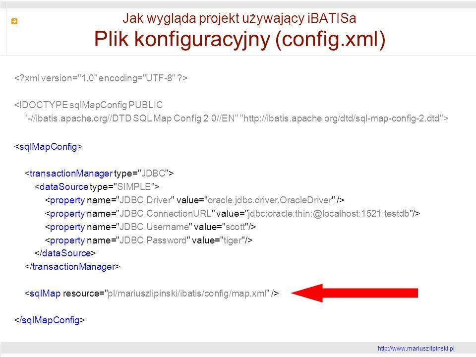 http://www.mariusz lipinski.pl Jak wygląda projekt używający iBATISa Plik konfiguracyjny (config.xml) <!DOCTYPE sqlMapConfig PUBLIC -//ibatis.apache.org//DTD SQL Map Config 2.0//EN http://ibatis.apache.org/dtd/sql-map-config-2.dtd >