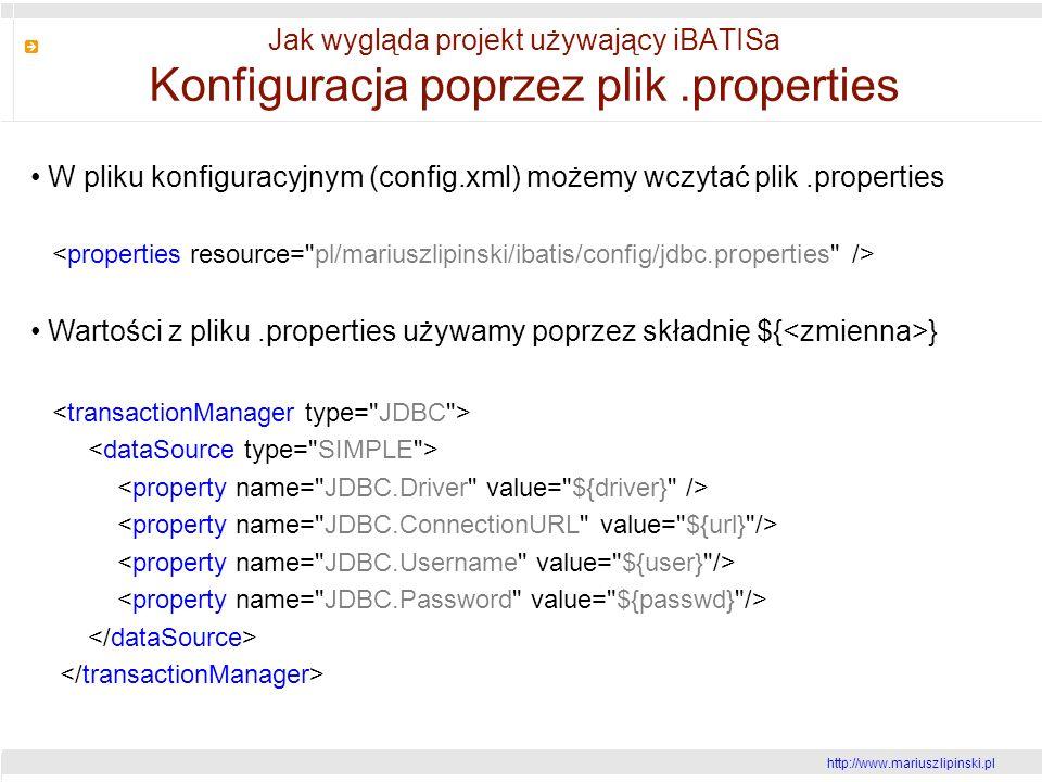 http://www.mariusz lipinski.pl Jak wygląda projekt używający iBATISa Konfiguracja poprzez plik.properties W pliku konfiguracyjnym (config.xml) możemy wczytać plik.properties Wartości z pliku.properties używamy poprzez składnię ${ }
