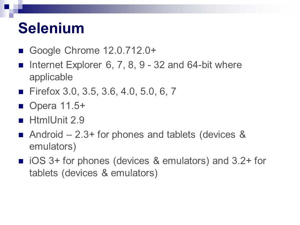 Google Chrome 12.0.712.0+ Internet Explorer 6, 7, 8, 9 - 32 and 64-bit where applicable Firefox 3.0, 3.5, 3.6, 4.0, 5.0, 6, 7 Opera 11.5+ HtmlUnit 2.9 Android – 2.3+ for phones and tablets (devices & emulators) iOS 3+ for phones (devices & emulators) and 3.2+ for tablets (devices & emulators)
