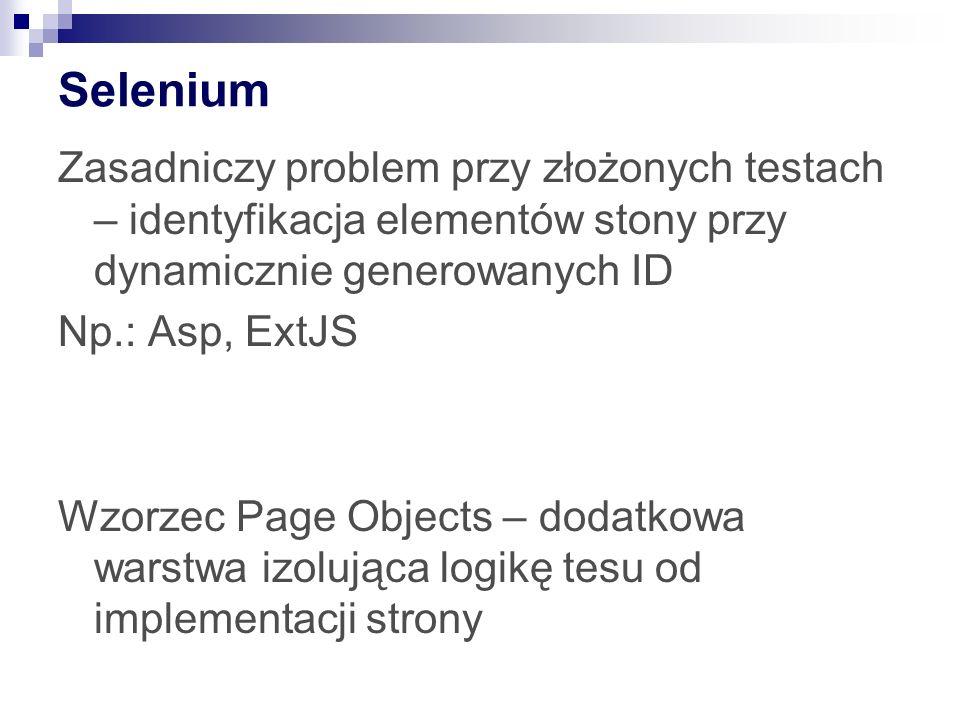 Selenium Zasadniczy problem przy złożonych testach – identyfikacja elementów stony przy dynamicznie generowanych ID Np.: Asp, ExtJS Wzorzec Page Objec