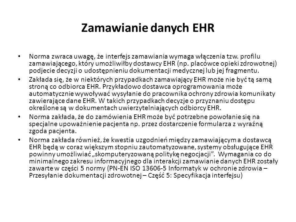 Podjecie decyzji o dostępie, filtrowanie danych EHR Norma zakłada, że podczas przetwarzania zamówienia EHR, podczas określania zakresu wyciągu danych z EHR, powinno brać się pod uwagę obowiązujące polityki dostępu do EHR, wywodzące się z ustawodawstwa państwowego, specyficznego dla danej organizacji lub zawodu.