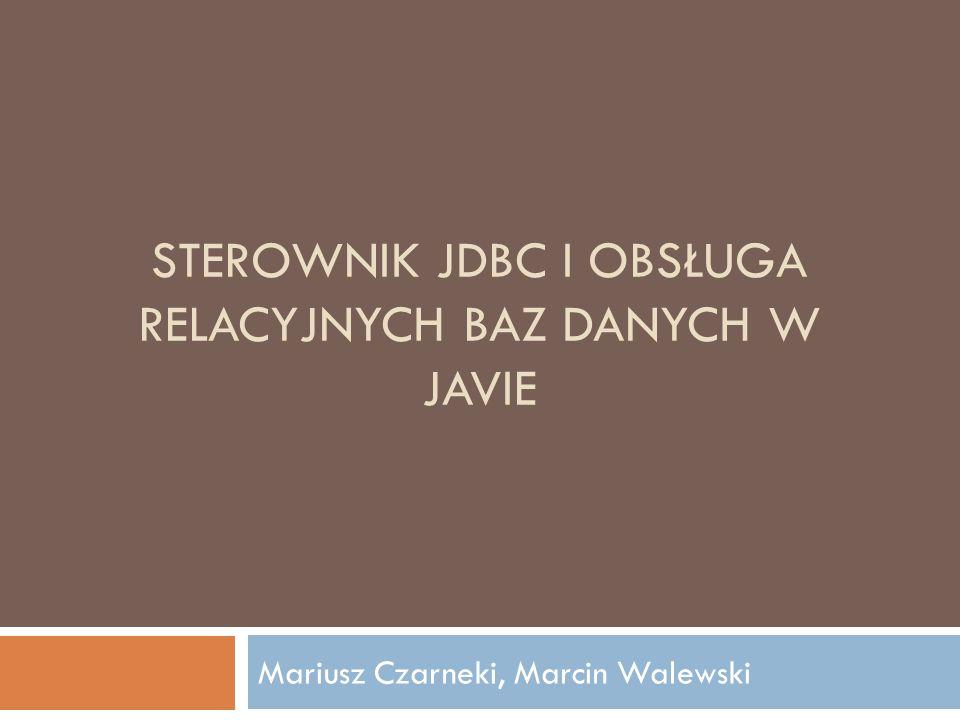 STEROWNIK JDBC I OBSŁUGA RELACYJNYCH BAZ DANYCH W JAVIE Mariusz Czarneki, Marcin Walewski