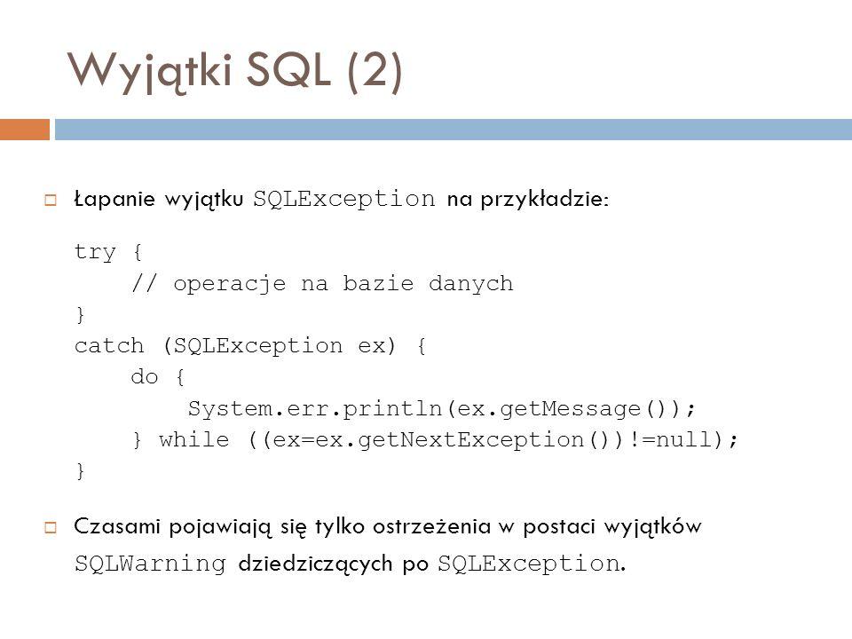 Wyjątki SQL (2) Łapanie wyjątku SQLException na przykładzie: try { // operacje na bazie danych } catch (SQLException ex) { do { System.err.println(ex.getMessage()); } while ((ex=ex.getNextException())!=null); } Czasami pojawiają się tylko ostrzeżenia w postaci wyjątków SQLWarning dziedziczących po SQLException.