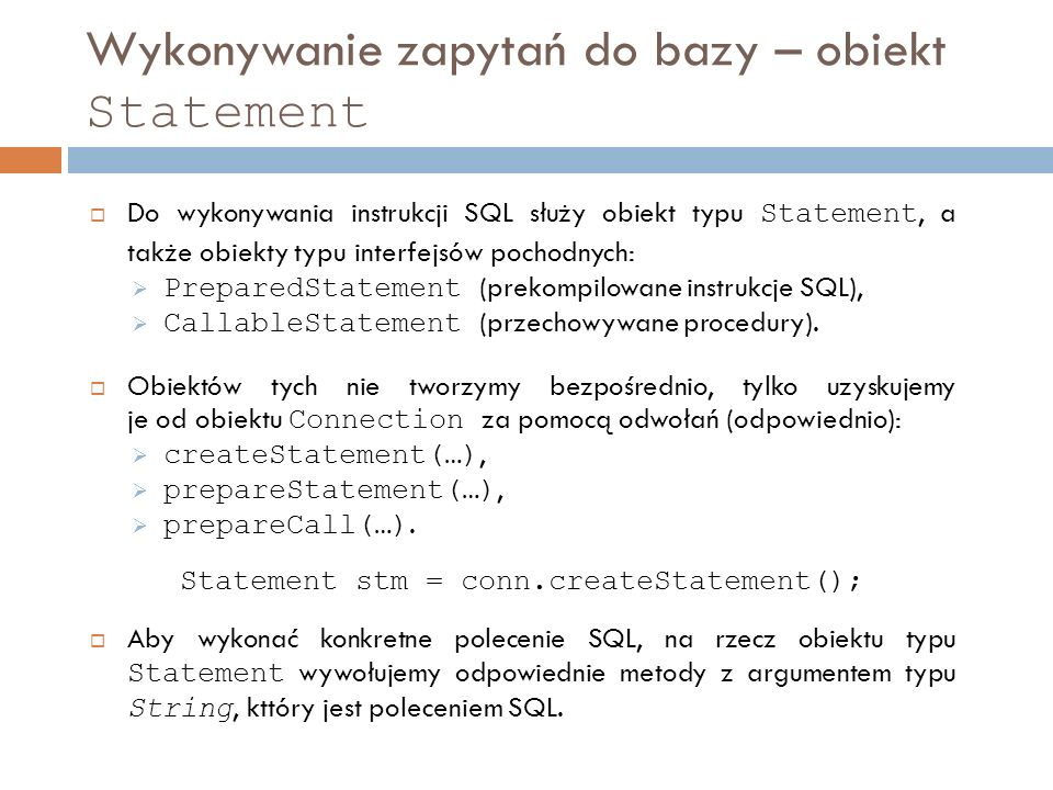 Wykonywanie zapytań do bazy – obiekt Statement Do wykonywania instrukcji SQL służy obiekt typu Statement, a także obiekty typu interfejsów pochodnych: PreparedStatement (prekompilowane instrukcje SQL), CallableStatement (przechowywane procedury).