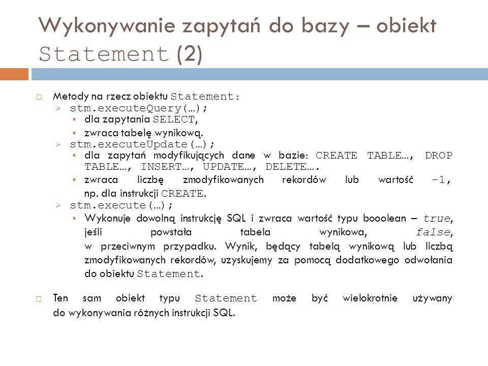 Wykonywanie zapytań do bazy – obiekt Statement (2) Metody na rzecz obiektu Statement : stm.executeQuery(…); dla zapytania SELECT, zwraca tabelę wynikową.
