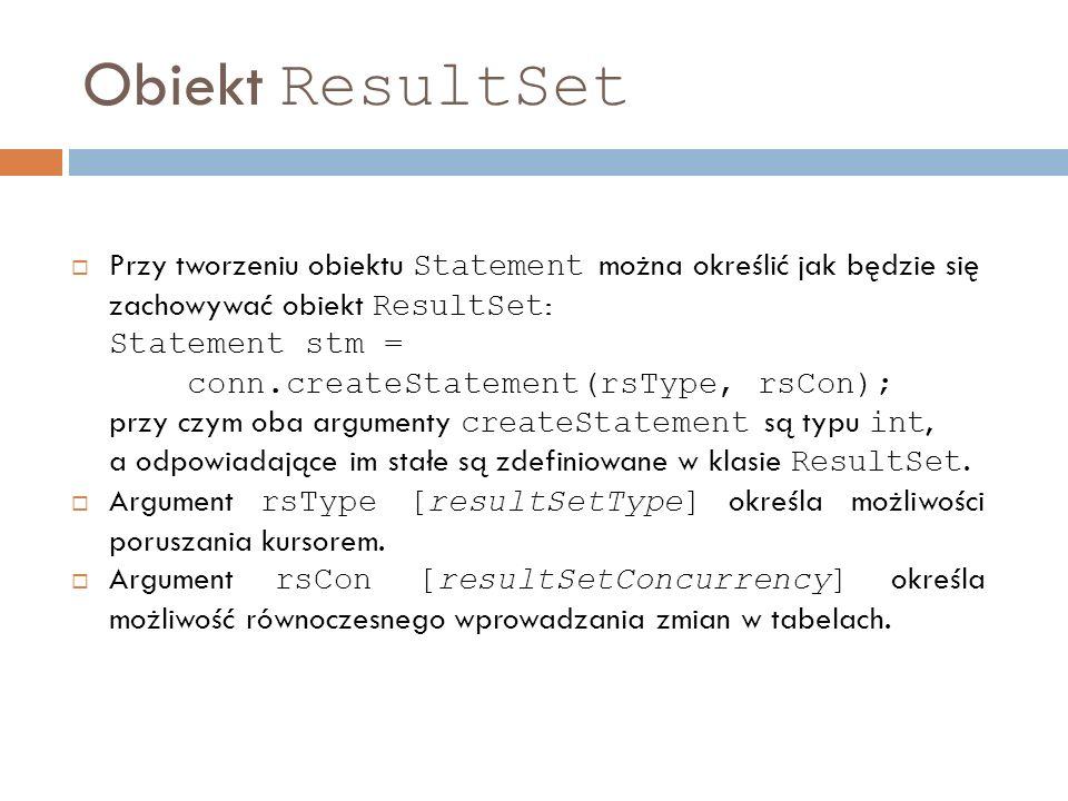 Obiekt ResultSet Przy tworzeniu obiektu Statement można określić jak będzie się zachowywać obiekt ResultSet : Statement stm = conn.createStatement(rsType, rsCon); przy czym oba argumenty createStatement są typu int, a odpowiadające im stałe są zdefiniowane w klasie ResultSet.
