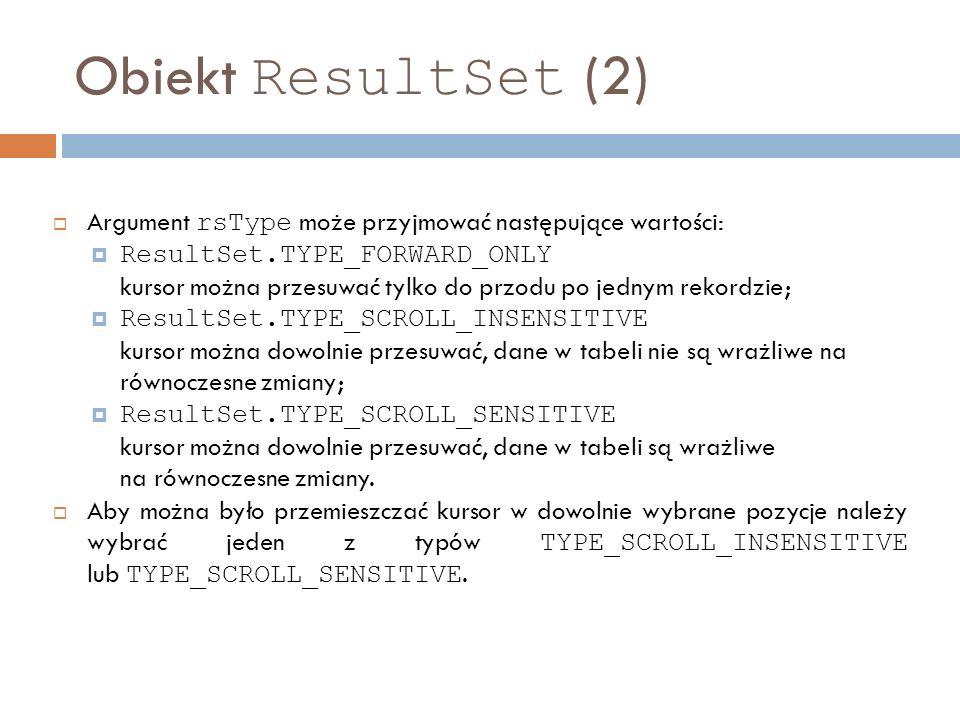 Obiekt ResultSet (2) Argument rsType może przyjmować następujące wartości: ResultSet.TYPE_FORWARD_ONLY kursor można przesuwać tylko do przodu po jednym rekordzie; ResultSet.TYPE_SCROLL_INSENSITIVE kursor można dowolnie przesuwać, dane w tabeli nie są wrażliwe na równoczesne zmiany; ResultSet.TYPE_SCROLL_SENSITIVE kursor można dowolnie przesuwać, dane w tabeli są wrażliwe na równoczesne zmiany.