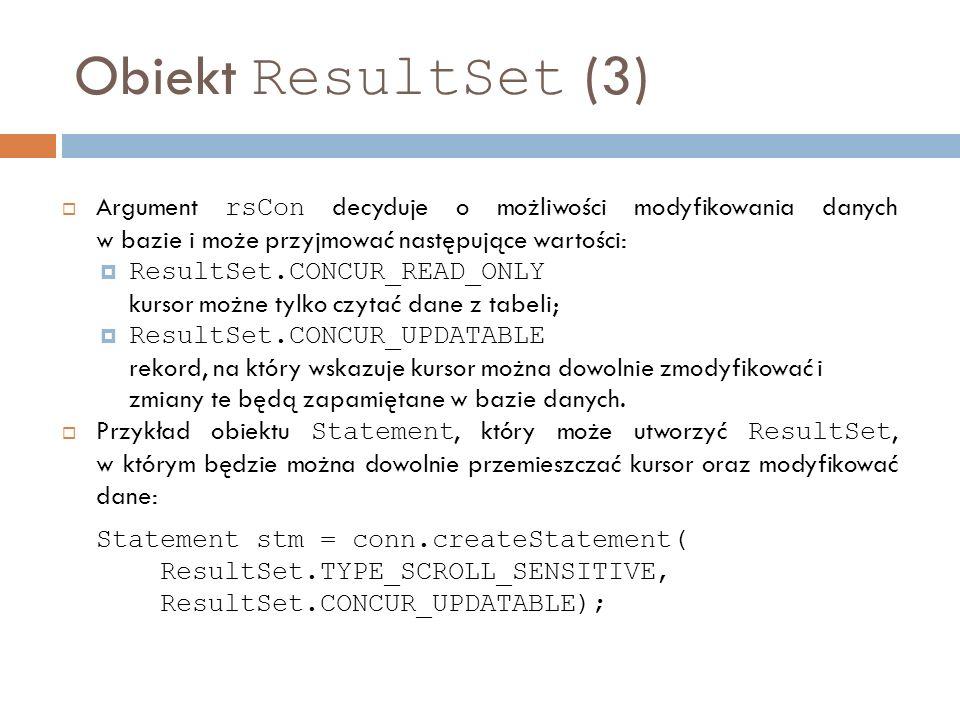 Obiekt ResultSet (3) Argument rsCon decyduje o możliwości modyfikowania danych w bazie i może przyjmować następujące wartości: ResultSet.CONCUR_READ_ONLY kursor możne tylko czytać dane z tabeli; ResultSet.CONCUR_UPDATABLE rekord, na który wskazuje kursor można dowolnie zmodyfikować i zmiany te będą zapamiętane w bazie danych.