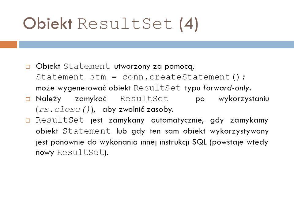 Obiekt ResultSet (4) Obiekt Statement utworzony za pomocą: Statement stm = conn.createStatement(); może wygenerować obiekt ResultSet typu forward-only.