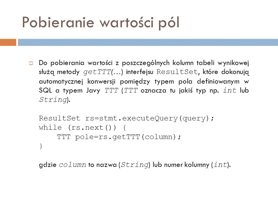 Pobieranie wartości pól Do pobierania wartości z poszczególnych kolumn tabeli wynikowej służą metody getTTT (…) interfejsu ResultSet, które dokonują automatycznej konwersji pomiędzy typem pola definiowanym w SQL a typem Javy TTT ( TTT oznacza tu jakiś typ np.