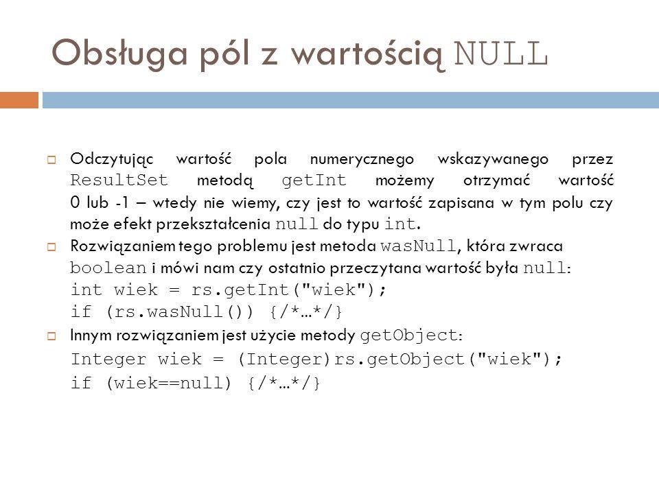 Obsługa pól z wartością NULL Odczytując wartość pola numerycznego wskazywanego przez ResultSet metodą getInt możemy otrzymać wartość 0 lub -1 – wtedy nie wiemy, czy jest to wartość zapisana w tym polu czy może efekt przekształcenia null do typu int.