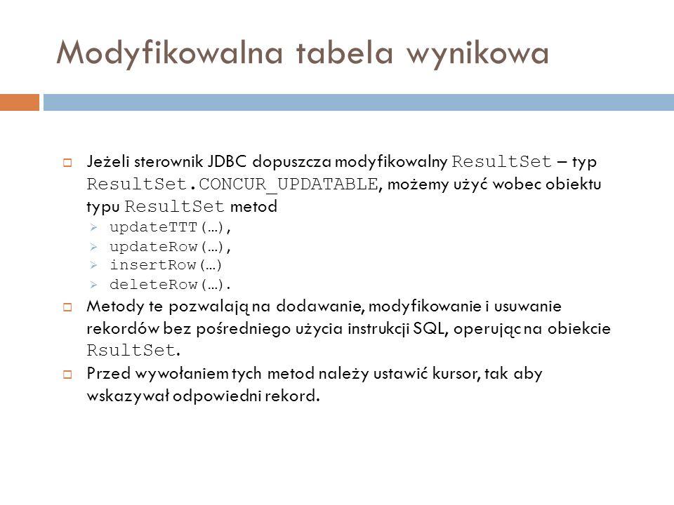 Modyfikowalna tabela wynikowa Jeżeli sterownik JDBC dopuszcza modyfikowalny ResultSet – typ ResultSet.CONCUR_UPDATABLE, możemy użyć wobec obiektu typu ResultSet metod updateTTT(…), updateRow(…), insertRow(…) deleteRow(…).