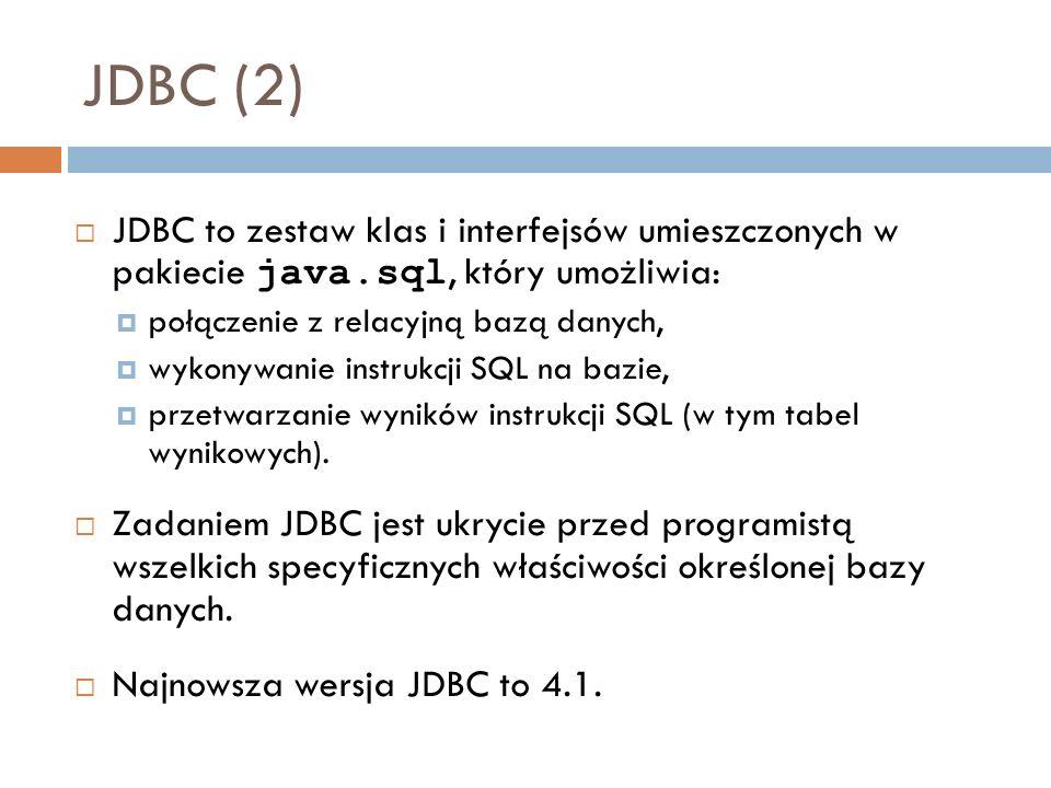 JDBC (2) JDBC to zestaw klas i interfejsów umieszczonych w pakiecie java.sql, który umożliwia: połączenie z relacyjną bazą danych, wykonywanie instrukcji SQL na bazie, przetwarzanie wyników instrukcji SQL (w tym tabel wynikowych).