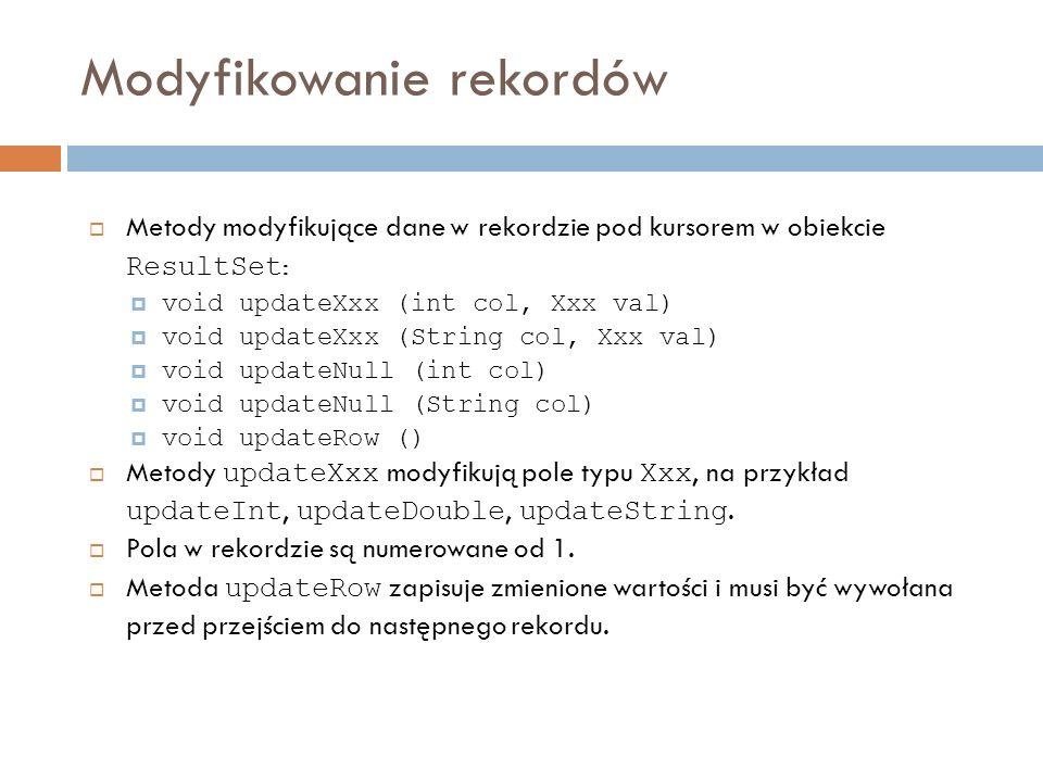 Modyfikowanie rekordów Metody modyfikujące dane w rekordzie pod kursorem w obiekcie ResultSet : void updateXxx (int col, Xxx val) void updateXxx (String col, Xxx val) void updateNull (int col) void updateNull (String col) void updateRow () Metody updateXxx modyfikują pole typu Xxx, na przykład updateInt, updateDouble, updateString.