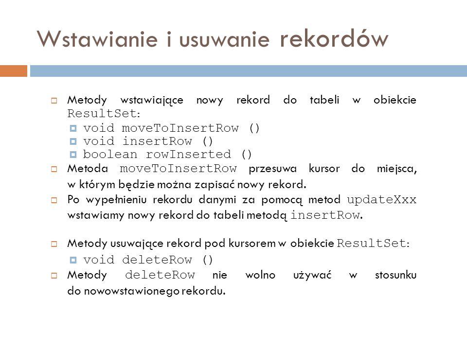 Wstawianie i usuwanie rekordów Metody wstawiające nowy rekord do tabeli w obiekcie ResultSet : void moveToInsertRow () void insertRow () boolean rowInserted () Metoda moveToInsertRow przesuwa kursor do miejsca, w którym będzie można zapisać nowy rekord.