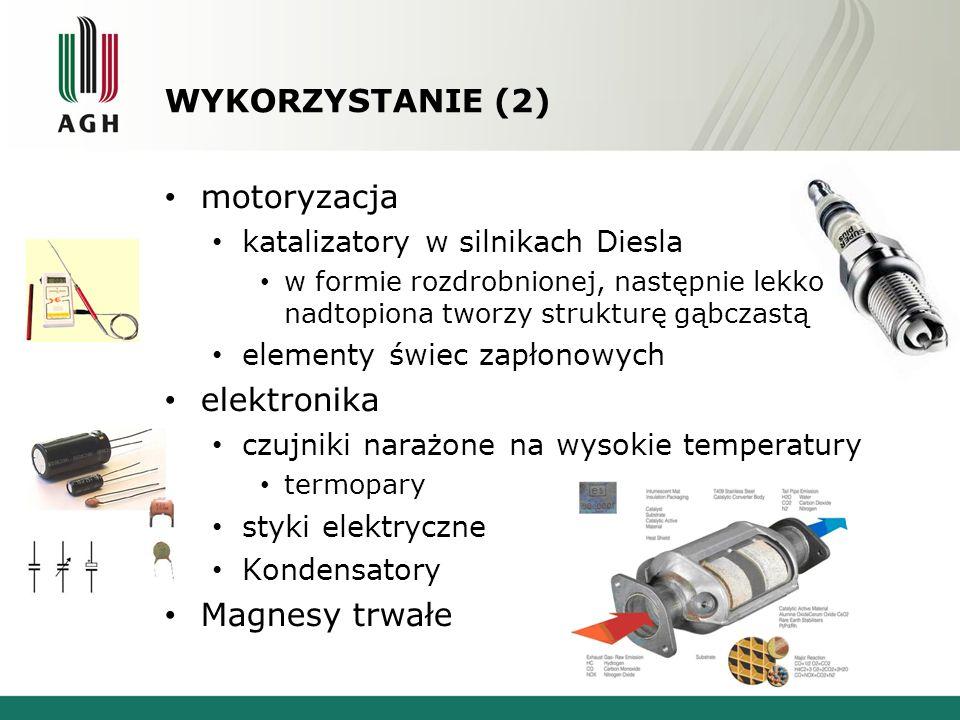 WYKORZYSTANIE (2) motoryzacja katalizatory w silnikach Diesla w formie rozdrobnionej, następnie lekko nadtopiona tworzy strukturę gąbczastą elementy świec zapłonowych elektronika czujniki narażone na wysokie temperatury termopary styki elektryczne Kondensatory Magnesy trwałe