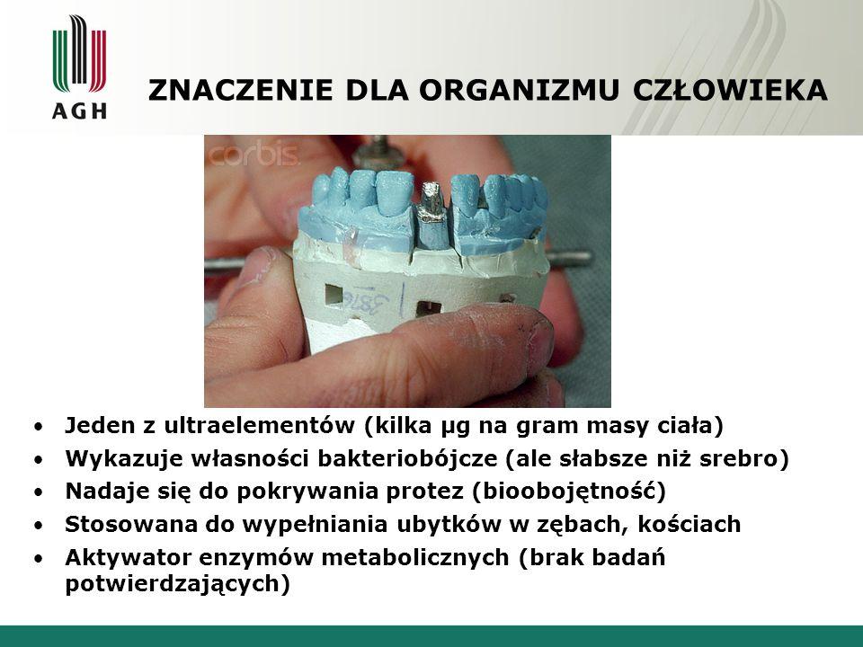 ZNACZENIE DLA ORGANIZMU CZŁOWIEKA Jeden z ultraelementów (kilka μg na gram masy ciała) Wykazuje własności bakteriobójcze (ale słabsze niż srebro) Nadaje się do pokrywania protez (bioobojętność) Stosowana do wypełniania ubytków w zębach, kościach Aktywator enzymów metabolicznych (brak badań potwierdzających)