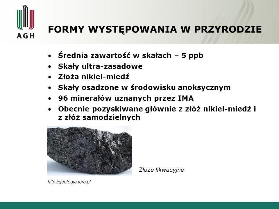 FORMY WYSTĘPOWANIA W PRZYRODZIE Średnia zawartość w skałach – 5 ppb Skały ultra-zasadowe Złoża nikiel-miedź Skały osadzone w środowisku anoksycznym 96 minerałów uznanych przez IMA Obecnie pozyskiwane głównie z złóż nikiel-miedź i z złóż samodzielnych http://geologia.fora.pl Złoże likwacyjne