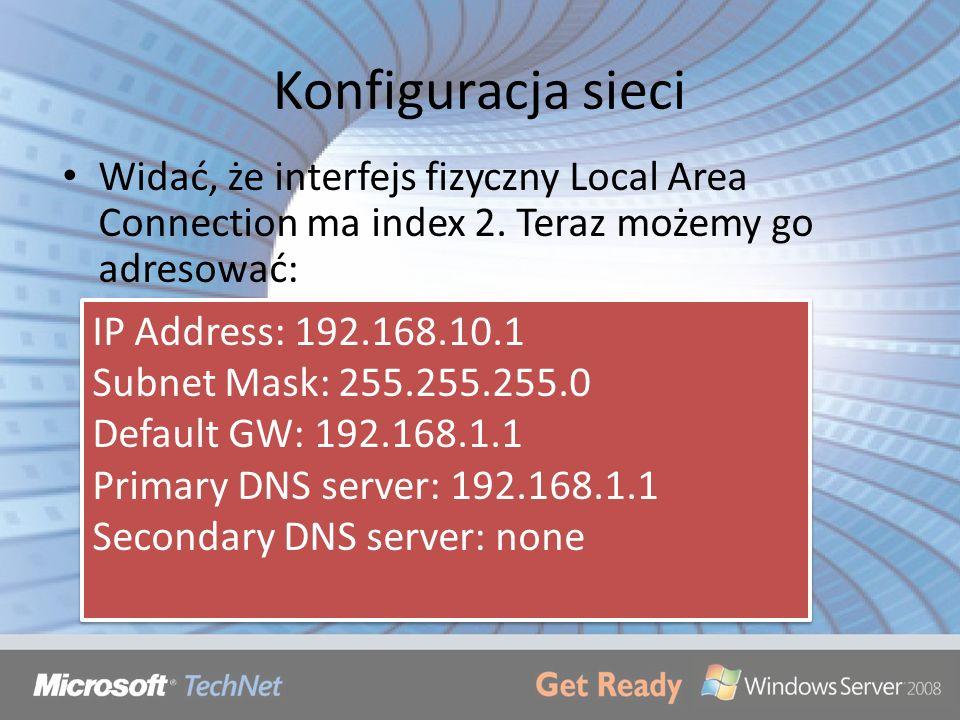 Konfiguracja sieci Widać, że interfejs fizyczny Local Area Connection ma index 2. Teraz możemy go adresować: IP Address: 192.168.10.1 Subnet Mask: 255