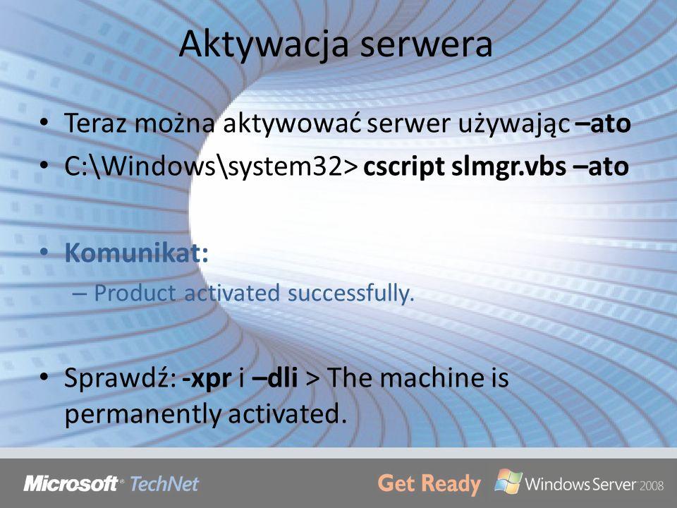 Aktywacja serwera Teraz można aktywować serwer używając –ato C:\Windows\system32> cscript slmgr.vbs –ato Komunikat: – Product activated successfully.
