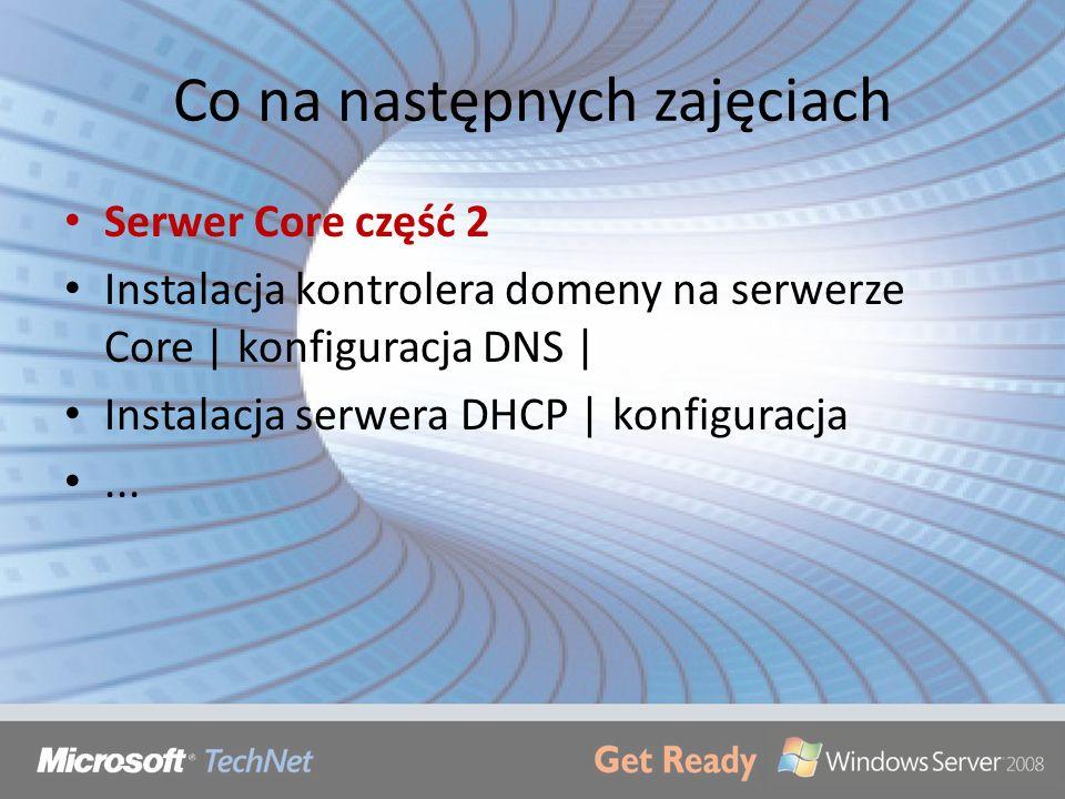 Co na następnych zajęciach Serwer Core część 2 Instalacja kontrolera domeny na serwerze Core | konfiguracja DNS | Instalacja serwera DHCP | konfigurac
