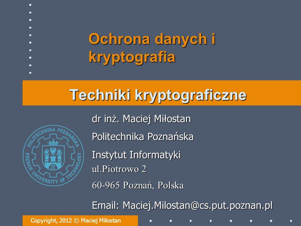 Techniki kryptograficzne Copyright, 2012 © Maciej Miłostan dr inż. Maciej Miłostan Politechnika Poznańska Instytut Informatyki ul.Piotrowo 2 60-965 Po