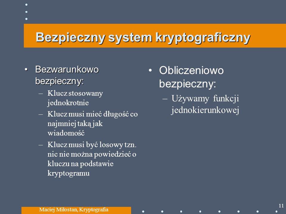 Bezpieczny system kryptograficzny Bezwarunkowo bezpieczny:Bezwarunkowo bezpieczny: –Klucz stosowany jednokrotnie –Klucz musi mieć długość co najmniej taką jak wiadomość –Klucz musi być losowy tzn.