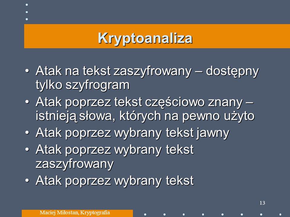 Kryptoanaliza Atak na tekst zaszyfrowany – dostępny tylko szyfrogramAtak na tekst zaszyfrowany – dostępny tylko szyfrogram Atak poprzez tekst częściowo znany – istnieją słowa, których na pewno użytoAtak poprzez tekst częściowo znany – istnieją słowa, których na pewno użyto Atak poprzez wybrany tekst jawnyAtak poprzez wybrany tekst jawny Atak poprzez wybrany tekst zaszyfrowanyAtak poprzez wybrany tekst zaszyfrowany Atak poprzez wybrany tekstAtak poprzez wybrany tekst Maciej Miłostan, Kryptografia 13