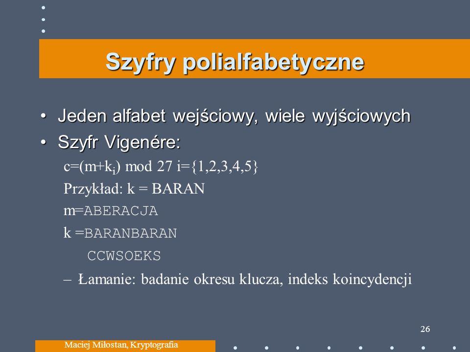 Szyfry polialfabetyczne Jeden alfabet wejściowy, wiele wyjściowychJeden alfabet wejściowy, wiele wyjściowych Szyfr Vigenére:Szyfr Vigenére: c=(m+k i ) mod 27 i={1,2,3,4,5} Przykład: k = BARAN m= ABERACJA k = BARANBARAN CCWSOEKS –Łamanie: badanie okresu klucza, indeks koincydencji Maciej Miłostan, Kryptografia 26