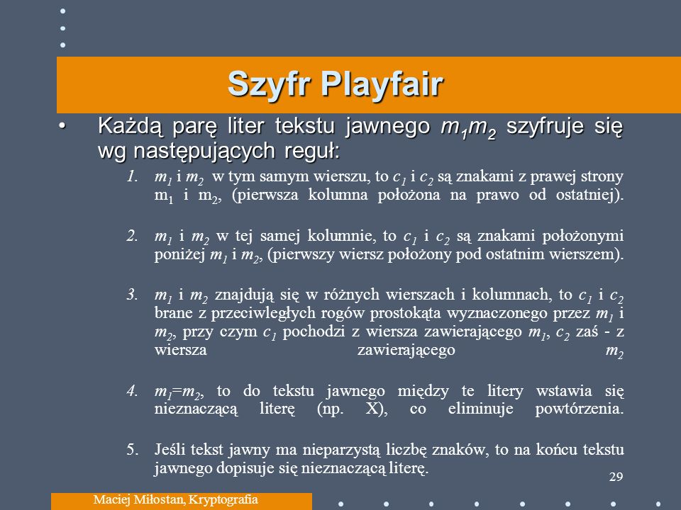 Szyfr Playfair Każdą parę liter tekstu jawnego m 1 m 2 szyfruje się wg następujących reguł:Każdą parę liter tekstu jawnego m 1 m 2 szyfruje się wg następujących reguł: 1.m 1 i m 2 w tym samym wierszu, to c 1 i c 2 są znakami z prawej strony m 1 i m 2, (pierwsza kolumna położona na prawo od ostatniej).