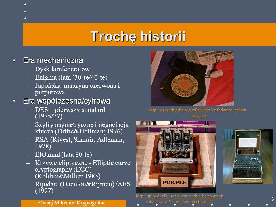 Trochę historii Era mechanicznaEra mechaniczna –Dysk konfederatów –Enigma (lata 30-te/40-te) –Japońska maszyna czerwona i purpurowa Era współczesna/cyfrowaEra współczesna/cyfrowa –DES – pierwszy standard (1975/77) –Szyfry asymetryczne i negocjacja klucza (Diffie&Hellman; 1976) –RSA (Rivest, Shamir, Adleman; 1978) –ElGamal (lata 80-te) –Krzywe eliptyczne - Elliptic curve cryptography (ECC) (Koblitz&Miller; 1985) –Rijndael (Daemon&Rijmen) /AES (1997) Maciej Miłostan, Kryptografia 3 http://en.wikipedia.org/wiki/File:Confederate_cipher _disk.png http://upload.wikimedia.org/wikipedia/common s/a/a4/Type_97_cypher_machine.jpg