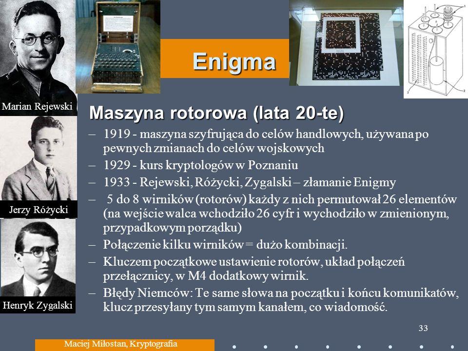Enigma Maszyna rotorowa (lata 20-te) Maszyna rotorowa (lata 20-te) –1919 - maszyna szyfrująca do celów handlowych, używana po pewnych zmianach do celów wojskowych –1929 - kurs kryptologów w Poznaniu –1933 - Rejewski, Różycki, Zygalski – złamanie Enigmy – 5 do 8 wirników (rotorów) każdy z nich permutował 26 elementów (na wejście walca wchodziło 26 cyfr i wychodziło w zmienionym, przypadkowym porządku) –Połączenie kilku wirników = dużo kombinacji.