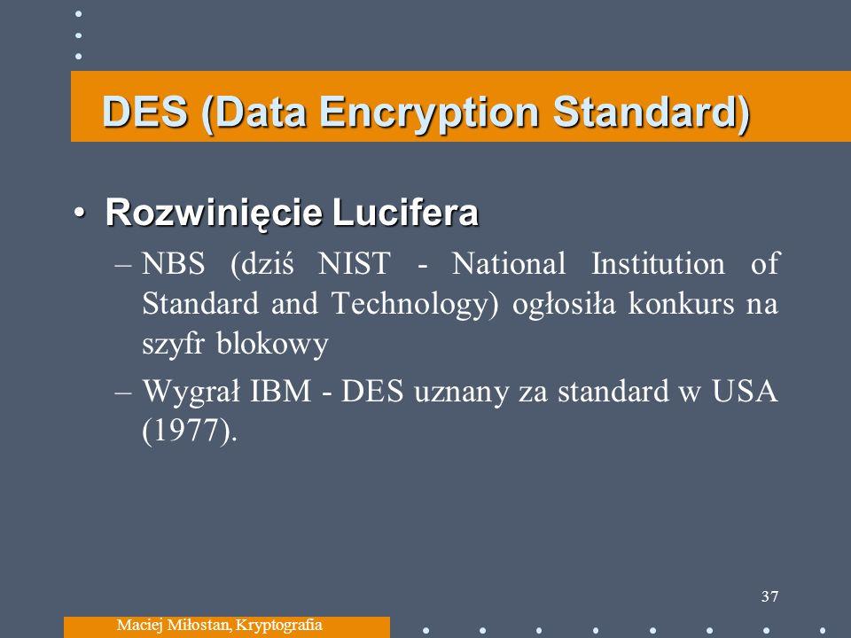 DES (Data Encryption Standard) Rozwinięcie LuciferaRozwinięcie Lucifera –NBS (dziś NIST - National Institution of Standard and Technology) ogłosiła konkurs na szyfr blokowy –Wygrał IBM - DES uznany za standard w USA (1977).