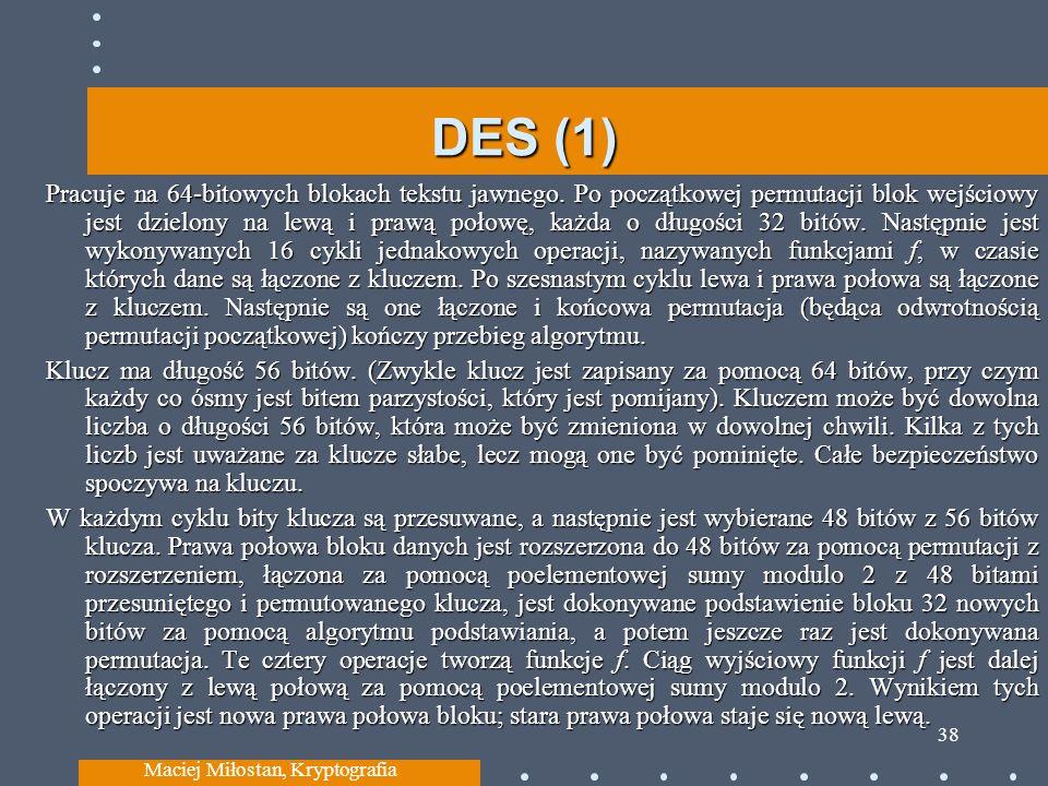 DES (1) Pracuje na 64-bitowych blokach tekstu jawnego. Po początkowej permutacji blok wejściowy jest dzielony na lewą i prawą połowę, każda o długości