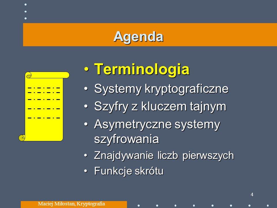 Agenda TerminologiaTerminologia Systemy kryptograficzneSystemy kryptograficzne Szyfry z kluczem tajnymSzyfry z kluczem tajnym Asymetryczne systemy szyfrowaniaAsymetryczne systemy szyfrowania Znajdywanie liczb pierwszychZnajdywanie liczb pierwszych Funkcje skrótuFunkcje skrótu Maciej Miłostan, Kryptografia 4