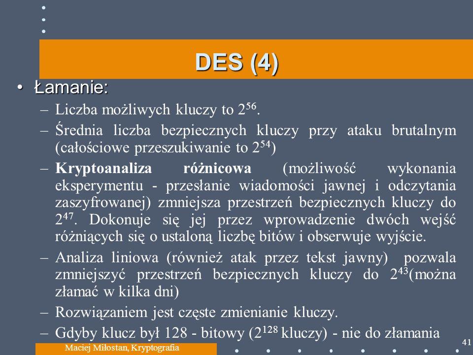 DES (4) Łamanie:Łamanie: –Liczba możliwych kluczy to 2 56. –Średnia liczba bezpiecznych kluczy przy ataku brutalnym (całościowe przeszukiwanie to 2 54
