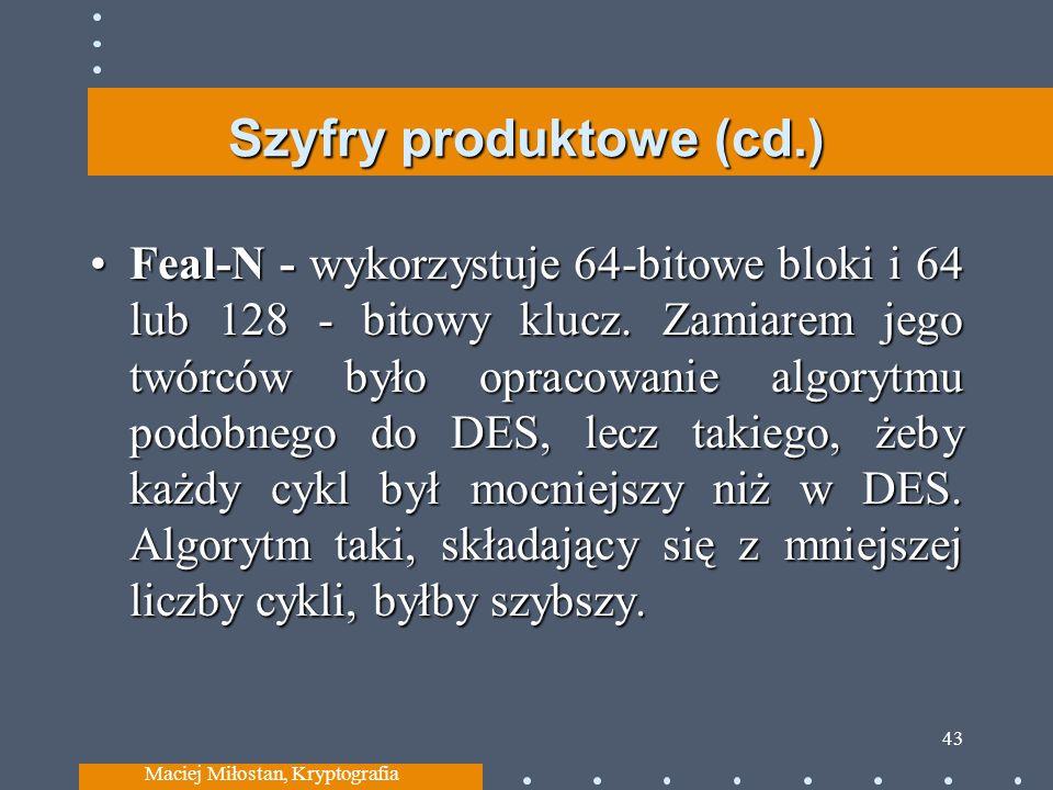 Szyfry produktowe (cd.) Feal-N - wykorzystuje 64-bitowe bloki i 64 lub 128 - bitowy klucz. Zamiarem jego twórców było opracowanie algorytmu podobnego