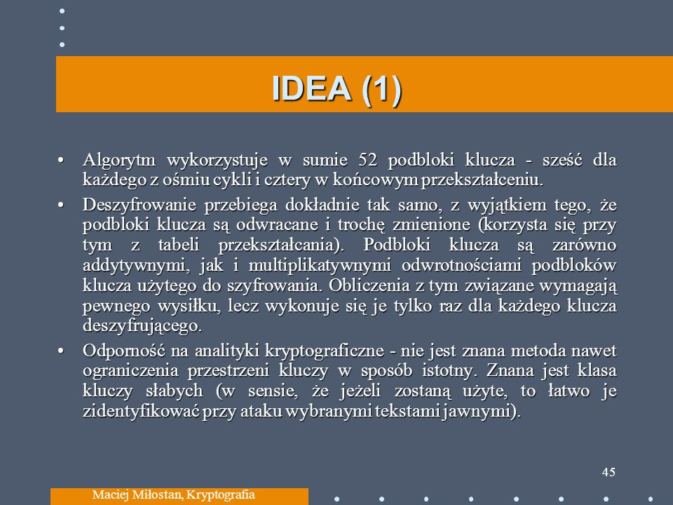 IDEA (1) Algorytm wykorzystuje w sumie 52 podbloki klucza - sześć dla każdego z ośmiu cykli i cztery w końcowym przekształceniu.Algorytm wykorzystuje w sumie 52 podbloki klucza - sześć dla każdego z ośmiu cykli i cztery w końcowym przekształceniu.