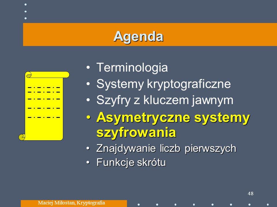 Agenda Terminologia Systemy kryptograficzne Szyfry z kluczem jawnym Asymetryczne systemy szyfrowaniaAsymetryczne systemy szyfrowania Znajdywanie liczb pierwszychZnajdywanie liczb pierwszych Funkcje skrótuFunkcje skrótu Maciej Miłostan, Kryptografia 48
