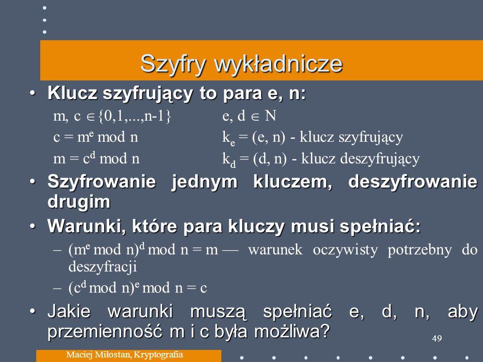 Szyfry wykładnicze Klucz szyfrujący to para e, n:Klucz szyfrujący to para e, n: m, c {0,1,...,n-1} e, d N c = m e mod nk e = (e, n) - klucz szyfrujący m = c d mod nk d = (d, n) - klucz deszyfrujący Szyfrowanie jednym kluczem, deszyfrowanie drugimSzyfrowanie jednym kluczem, deszyfrowanie drugim Warunki, które para kluczy musi spełniać:Warunki, które para kluczy musi spełniać: –(m e mod n) d mod n = m warunek oczywisty potrzebny do deszyfracji –(c d mod n) e mod n = c Jakie warunki muszą spełniać e, d, n, aby przemienność m i c była możliwa?Jakie warunki muszą spełniać e, d, n, aby przemienność m i c była możliwa.