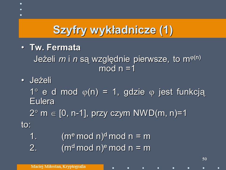 Szyfry wykładnicze (1) Tw. FermataTw. Fermata Jeżeli m i n są względnie pierwsze, to m (n) mod n =1 JeżeliJeżeli 1 e d mod (n) = 1, gdzie jest funkcją