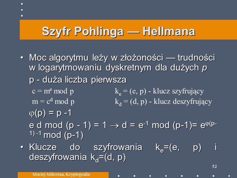 Szyfr Pohlinga Hellmana Moc algorytmu leży w złożoności trudności w logarytmowaniu dyskretnym dla dużych pMoc algorytmu leży w złożoności trudności w logarytmowaniu dyskretnym dla dużych p p - duża liczba pierwsza c = m e mod pk e = (e, p) - klucz szyfrujący m = c d mod pk d = (d, p) - klucz deszyfrujący (p) = p -1 (p) = p -1 e d mod (p - 1) = 1 d = e -1 mod (p-1)= e (p- 1) -1 mod (p-1) Klucze do szyfrowania k e =(e, p) i deszyfrowania k d =(d, p)Klucze do szyfrowania k e =(e, p) i deszyfrowania k d =(d, p) Maciej Miłostan, Kryptografia 52