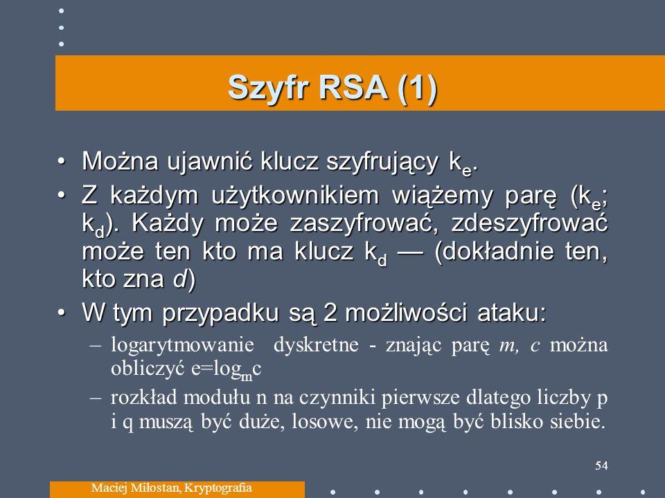 Szyfr RSA (1) Można ujawnić klucz szyfrujący k e.Można ujawnić klucz szyfrujący k e. Z każdym użytkownikiem wiążemy parę (k e ; k d ). Każdy może zasz