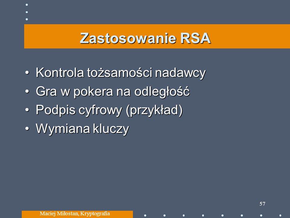 Zastosowanie RSA Kontrola tożsamości nadawcyKontrola tożsamości nadawcy Gra w pokera na odległośćGra w pokera na odległość Podpis cyfrowy (przykład)Podpis cyfrowy (przykład) Wymiana kluczyWymiana kluczy Maciej Miłostan, Kryptografia 57