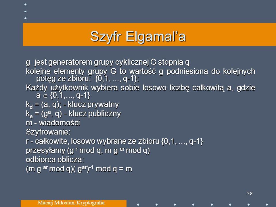 Szyfr Elgamala g jest generatorem grupy cyklicznej G stopnia q kolejne elementy grupy G to wartość g podniesiona do kolejnych potęg ze zbioru: {0,1,..., q-1}; Każdy użytkownik wybiera sobie losowo liczbę całkowitą a, gdzie a {0,1,..., q-1} k d = (a, q); - klucz prywatny k e = (g a, q) - klucz publiczny m - wiadomości Szyfrowanie: r - całkowite, losowo wybrane ze zbioru {0,1,..., q-1} przesyłamy (g r mod q, m g ar mod q) odbiorca oblicza: (m g ar mod q)( g ar ) -1 mod q = m Maciej Miłostan, Kryptografia 58