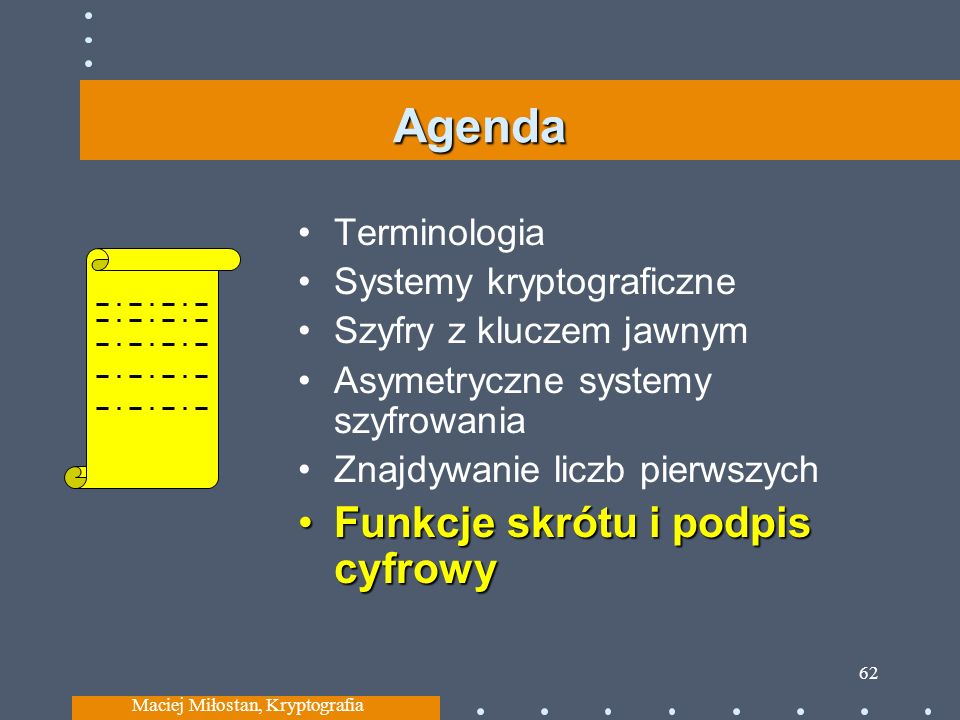 Agenda Terminologia Systemy kryptograficzne Szyfry z kluczem jawnym Asymetryczne systemy szyfrowania Znajdywanie liczb pierwszych Funkcje skrótu i podpis cyfrowyFunkcje skrótu i podpis cyfrowy Maciej Miłostan, Kryptografia 62