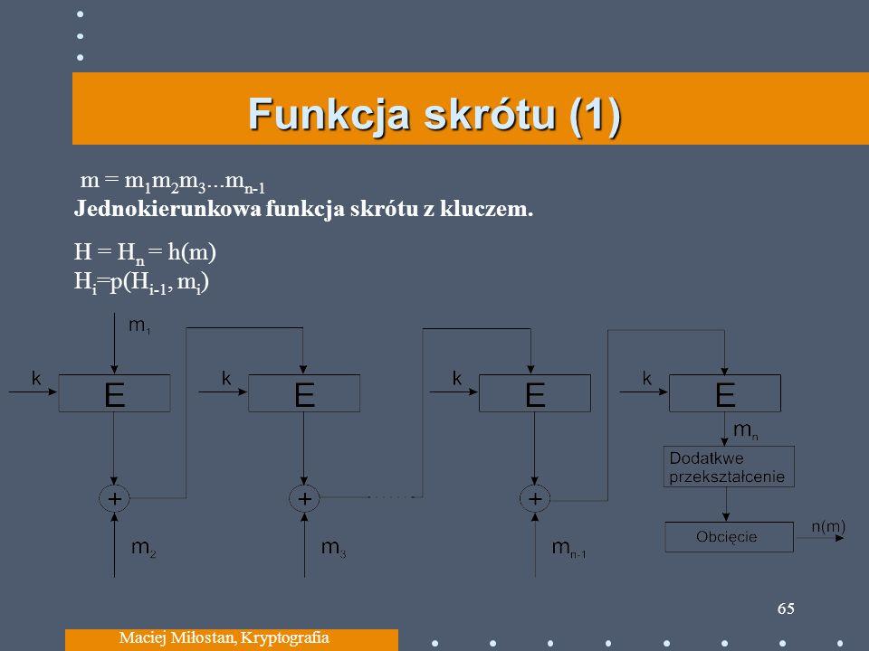 Funkcja skrótu (1) m = m 1 m 2 m 3...m n-1 Jednokierunkowa funkcja skrótu z kluczem. H = H n = h(m) H i =p(H i-1, m i ) Maciej Miłostan, Kryptografia