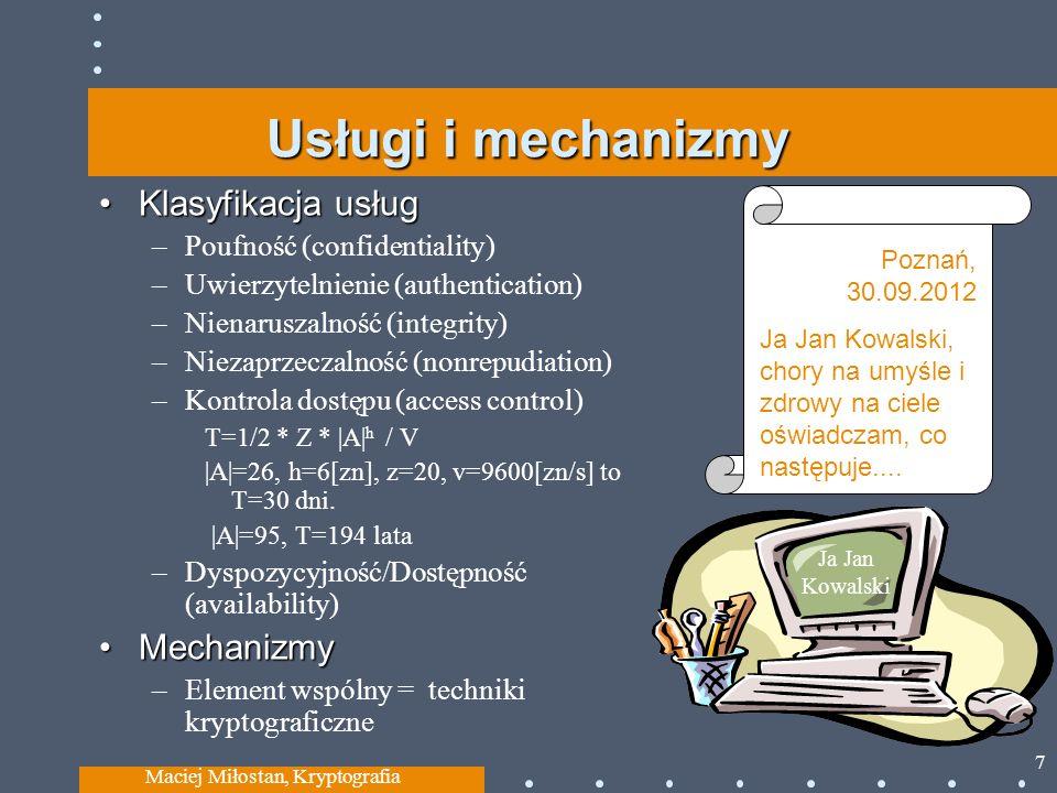 Usługi i mechanizmy Klasyfikacja usług – Poufność (confidentiality) – Uwierzytelnienie (authentication) – Nienaruszalność (integrity) – Niezaprzeczalność (nonrepudiation) – Kontrola dostępu (access control) T=1/2 * Z * |A| h / V |A|=26, h=6[zn], z=20, v=9600[zn/s] to T=30 dni.