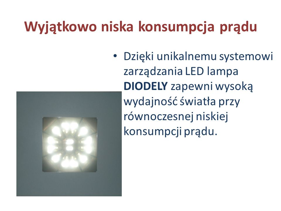 Wyjątkowo niska konsumpcja prądu Dzięki unikalnemu systemowi zarządzania LED lampa DIODELY zapewni wysoką wydajność światła przy równoczesnej niskiej konsumpcji prądu.